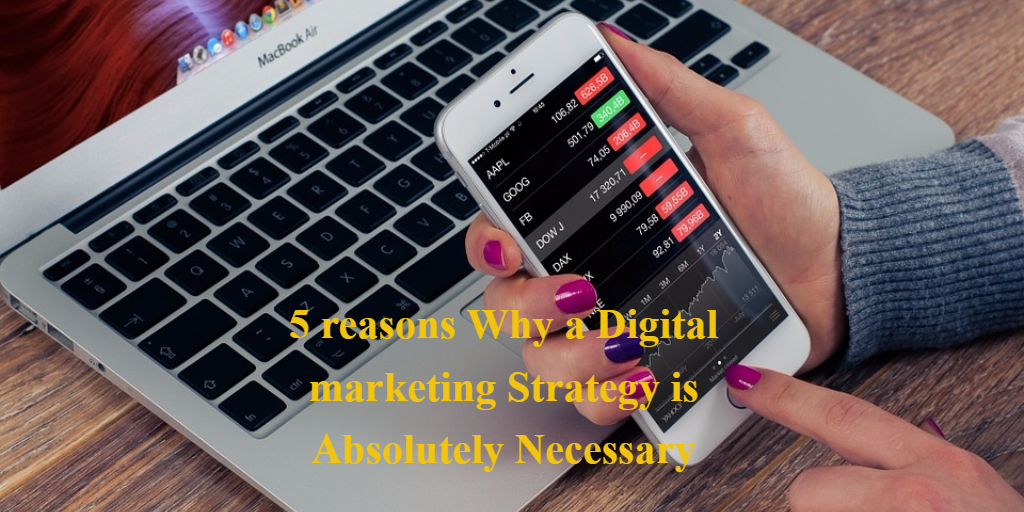 5 reasons Why a Digital marketing Strategy is Absolutely Necessary