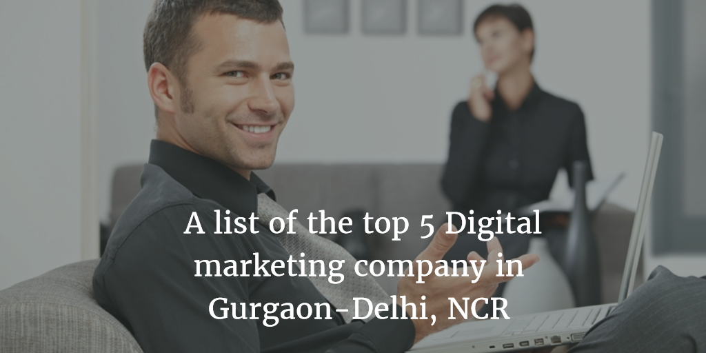 A list of the top 5 digital marketing company in Gurgaon-Delhi, NCR