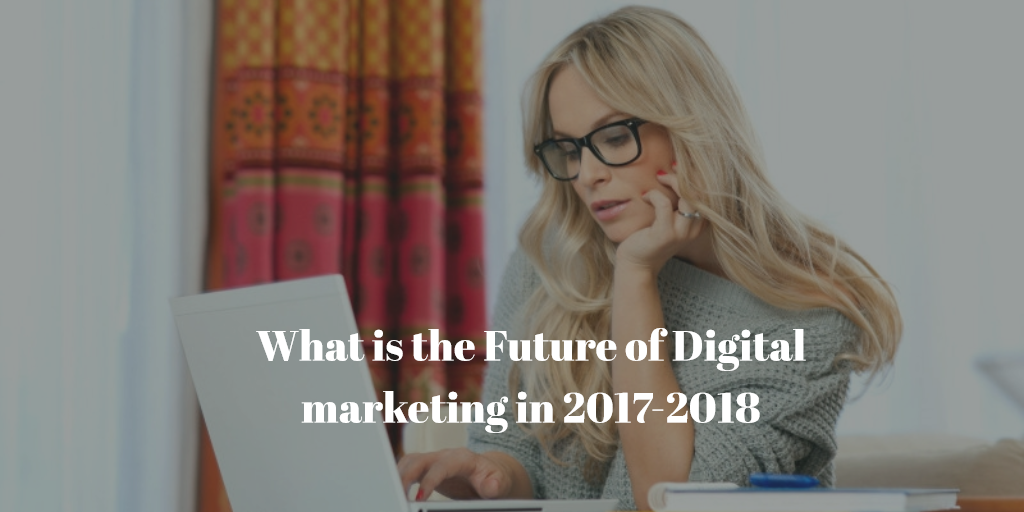 What is the Future of Digital Marketing in 2017- 2018