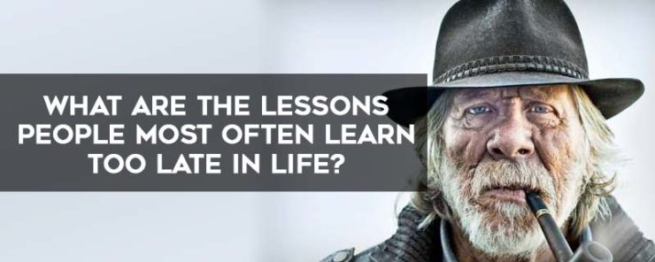 The Top 10 Lessons People Most Often Learn Too Late In Life